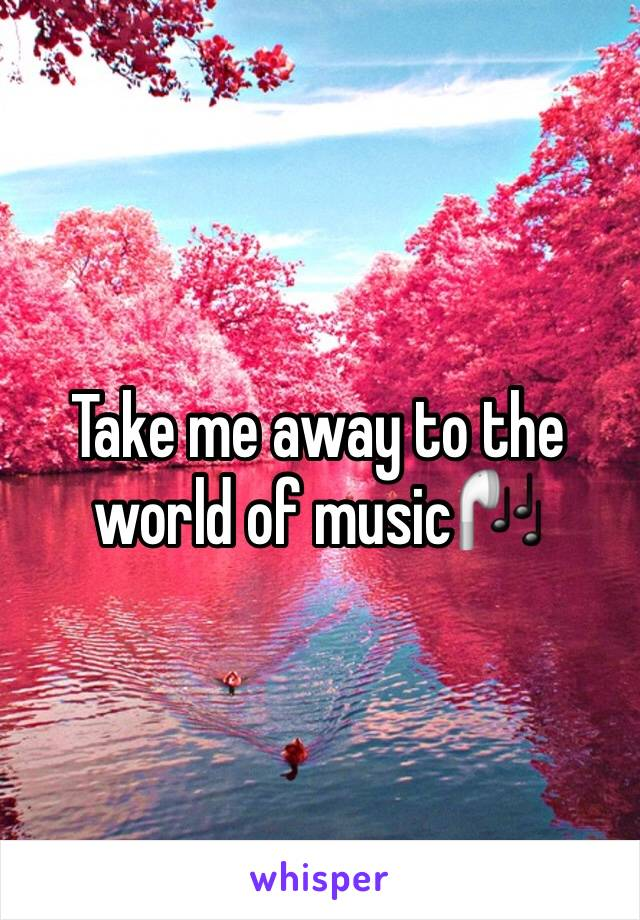 Take me away to the world of music🎧
