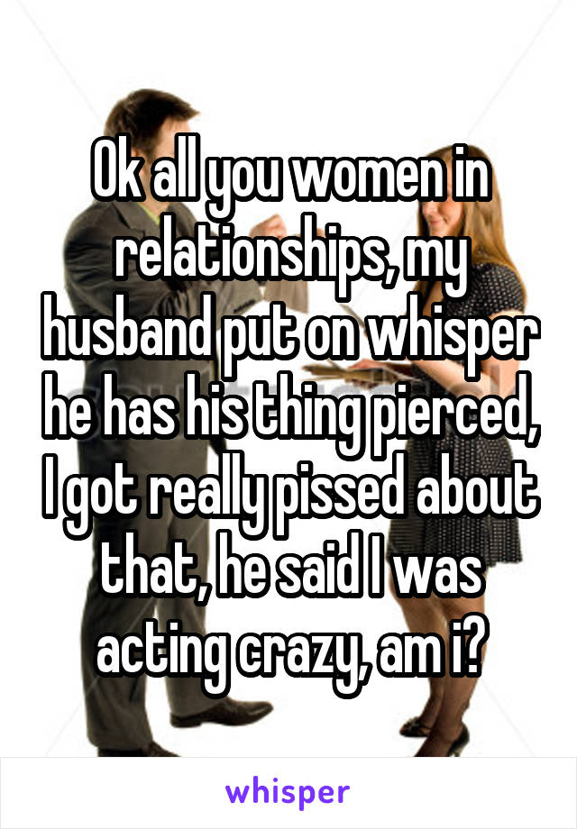 Ok all you women in relationships, my husband put on whisper he has his thing pierced, I got really pissed about that, he said I was acting crazy, am i?