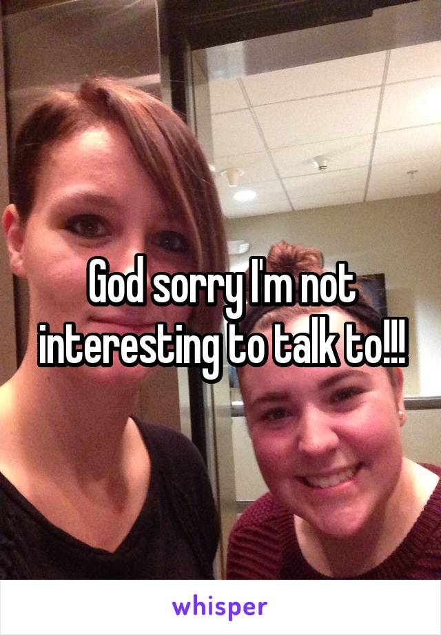 God sorry I'm not interesting to talk to!!!