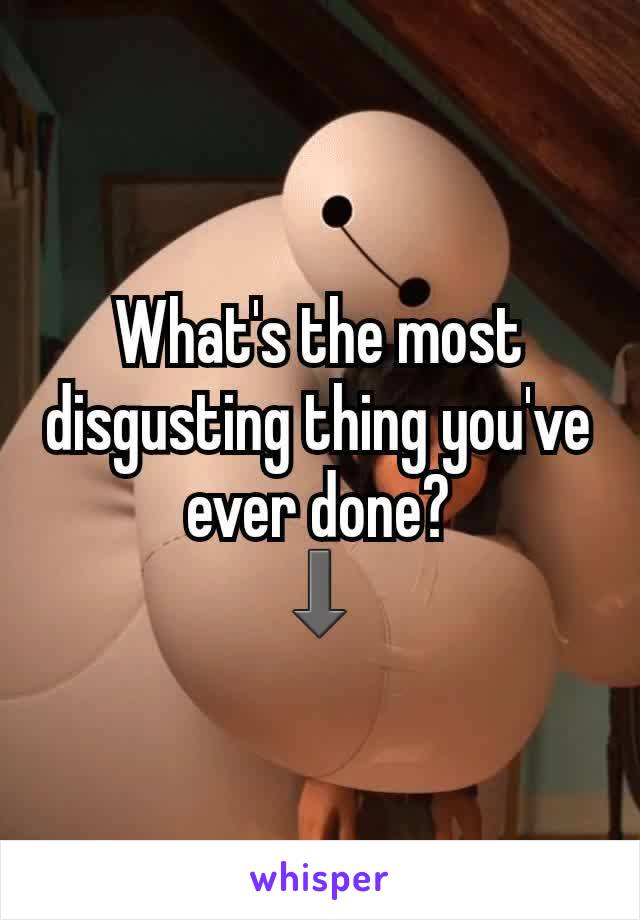 What's the most disgusting thing you've ever done? ⬇