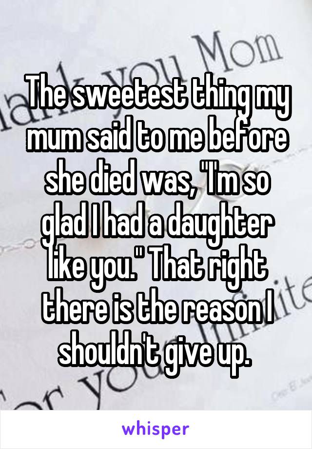 """The sweetest thing my mum said to me before she died was, """"I'm so glad I had a daughter like you."""" That right there is the reason I shouldn't give up."""