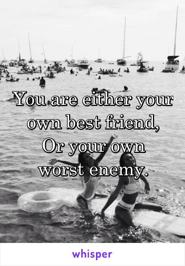 You are either your own best friend, Or your own worst enemy.