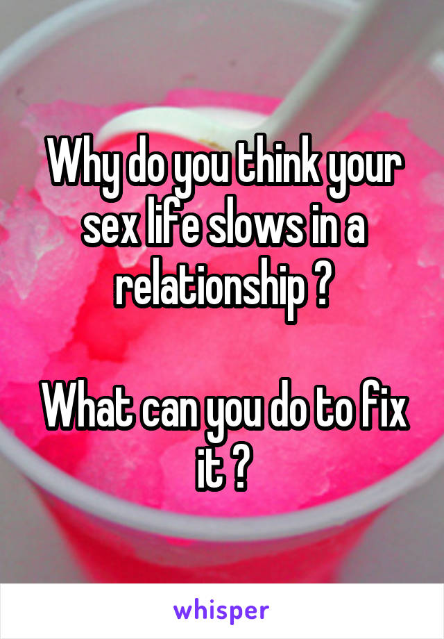 Why do you think your sex life slows in a relationship ?  What can you do to fix it ?
