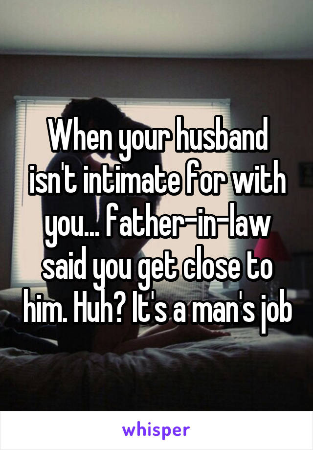 When your husband isn't intimate for with you... father-in-law said you get close to him. Huh? It's a man's job