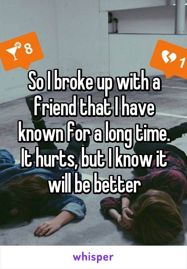 So I broke up with a friend that I have known for a long time. It hurts, but I know it will be better