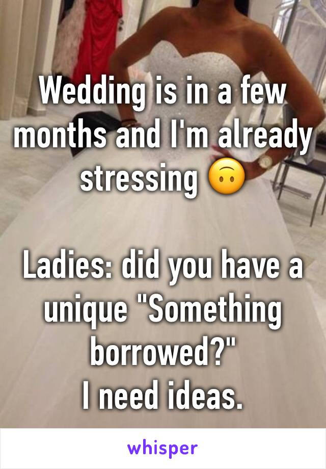 """Wedding is in a few months and I'm already stressing 🙃  Ladies: did you have a unique """"Something borrowed?"""" I need ideas."""