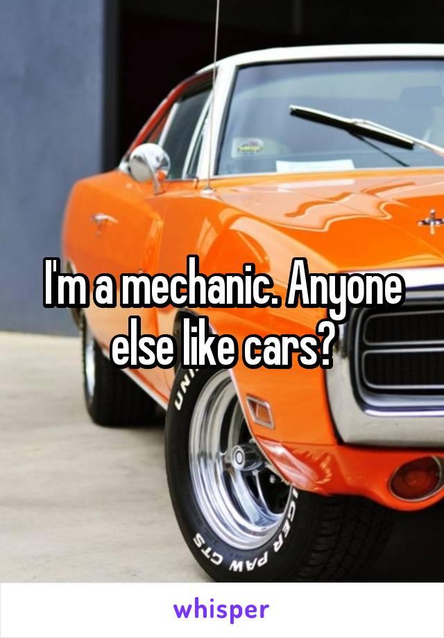 I'm a mechanic. Anyone else like cars?