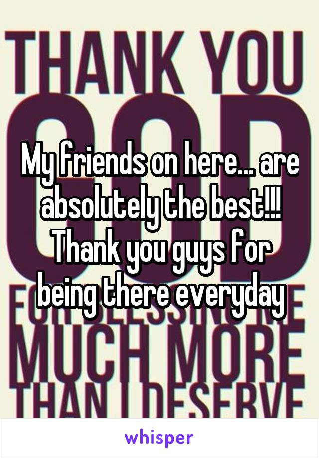 My friends on here... are absolutely the best!!! Thank you guys for being there everyday