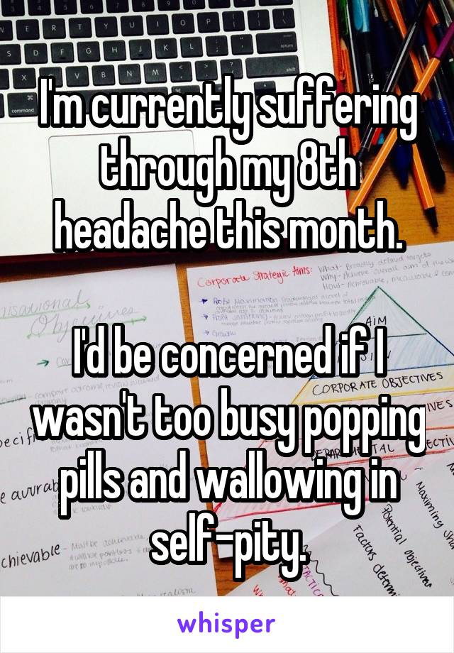 I'm currently suffering through my 8th headache this month.  I'd be concerned if I wasn't too busy popping pills and wallowing in self-pity.