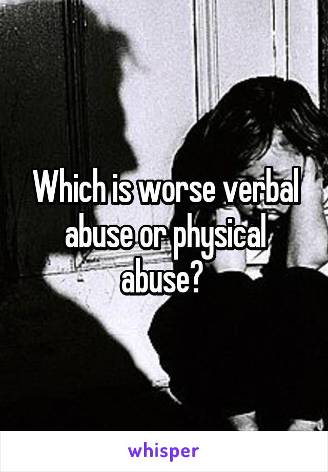 Which is worse verbal abuse or physical abuse?