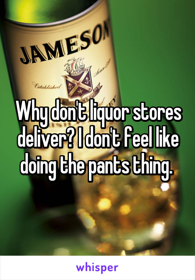 Why don't liquor stores deliver? I don't feel like doing the pants thing.