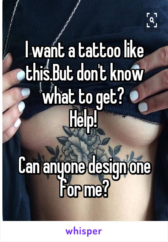 I want a tattoo like this.But don't know what to get?  Help!   Can anyone design one for me?