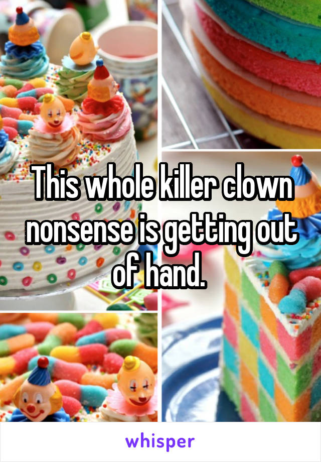 This whole killer clown nonsense is getting out of hand.