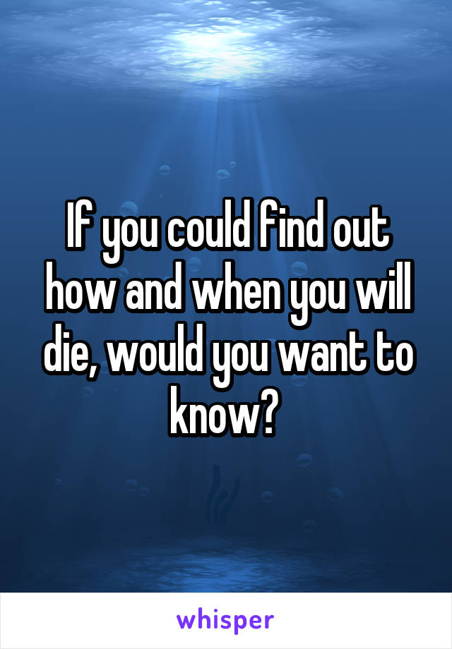 If you could find out how and when you will die, would you want to know?