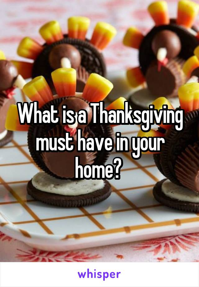 What is a Thanksgiving must have in your home?