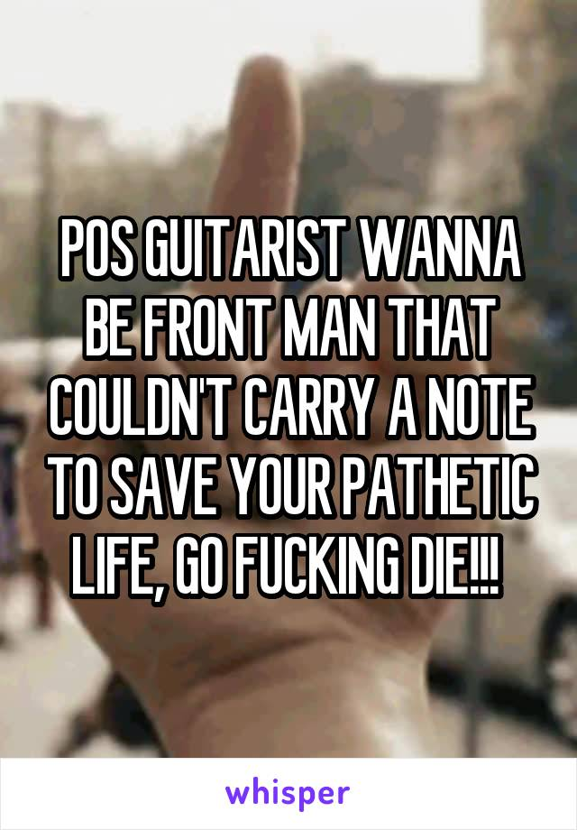 POS GUITARIST WANNA BE FRONT MAN THAT COULDN'T CARRY A NOTE TO SAVE YOUR PATHETIC LIFE, GO FUCKING DIE!!!