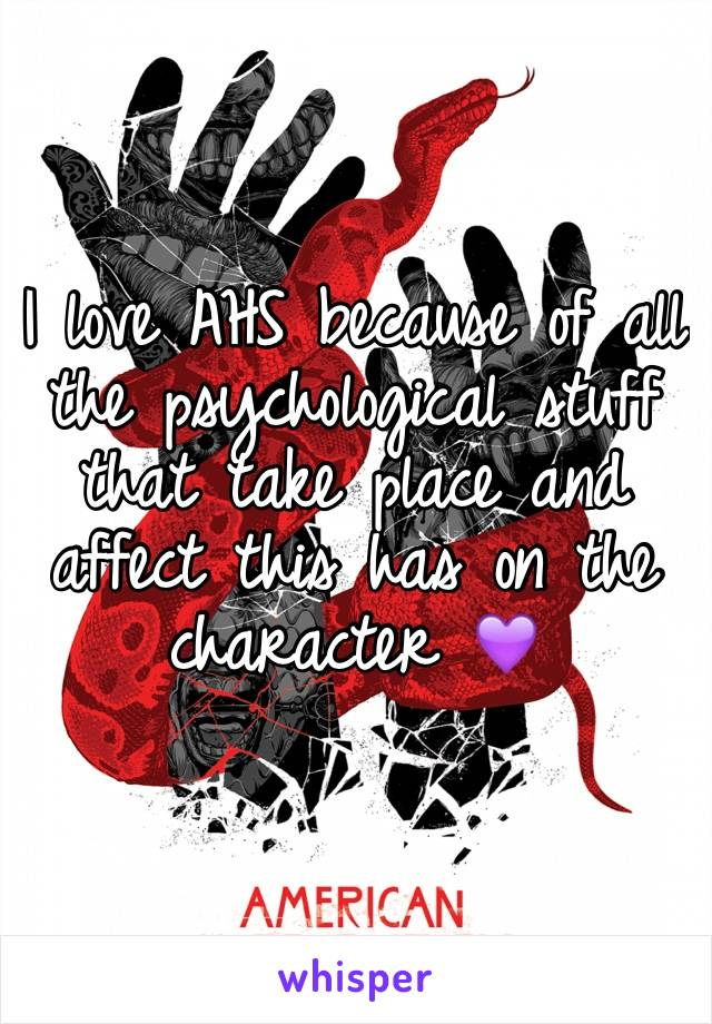 I love AHS because of all the psychological stuff that take place and affect this has on the character 💜