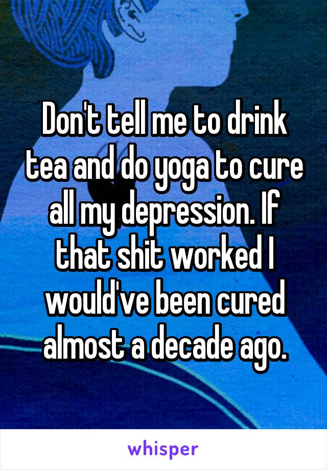 Don't tell me to drink tea and do yoga to cure all my depression. If that shit worked I would've been cured almost a decade ago.