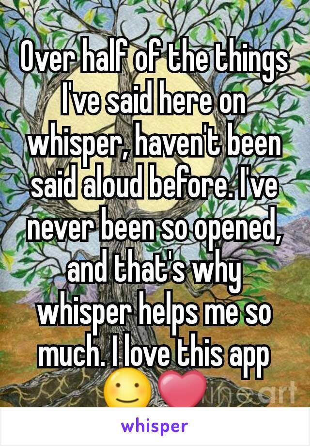Over half of the things I've said here on whisper, haven't been said aloud before. I've never been so opened, and that's why whisper helps me so much. I love this app ☺❤