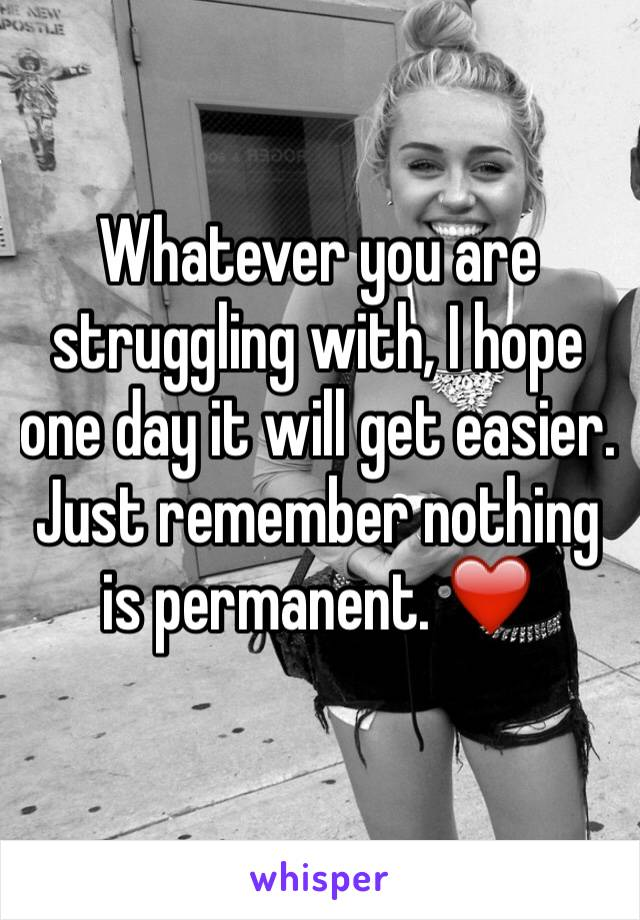Whatever you are struggling with, I hope one day it will get easier. Just remember nothing is permanent. ❤️