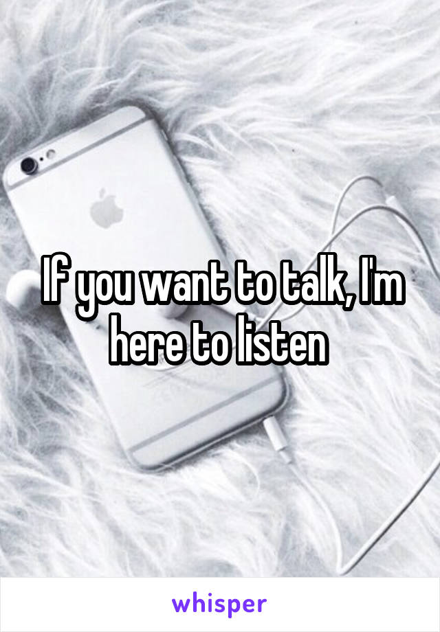 If you want to talk, I'm here to listen