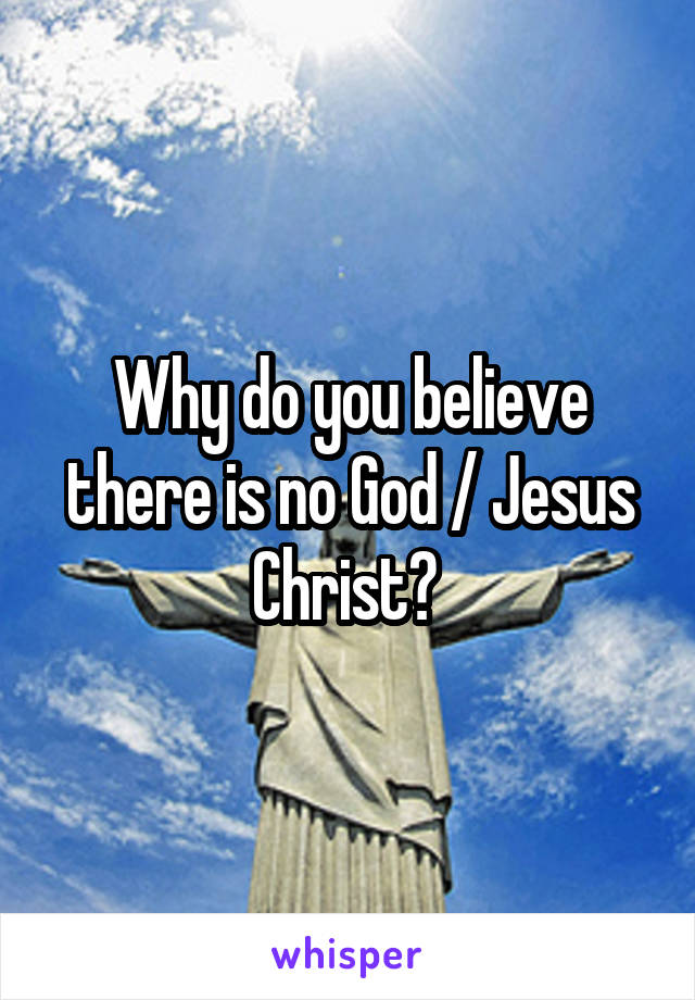 Why do you believe there is no God / Jesus Christ?