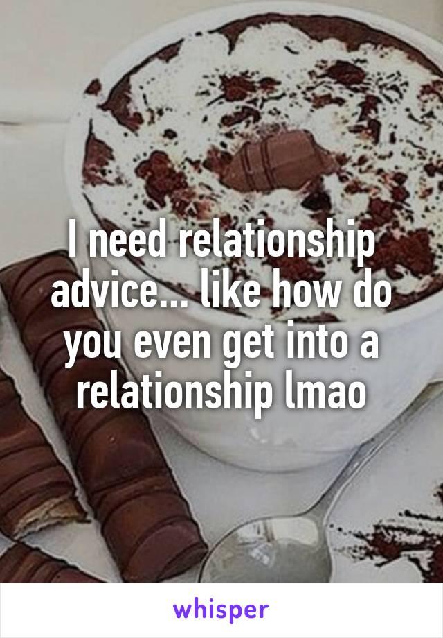 I need relationship advice... like how do you even get into a relationship lmao