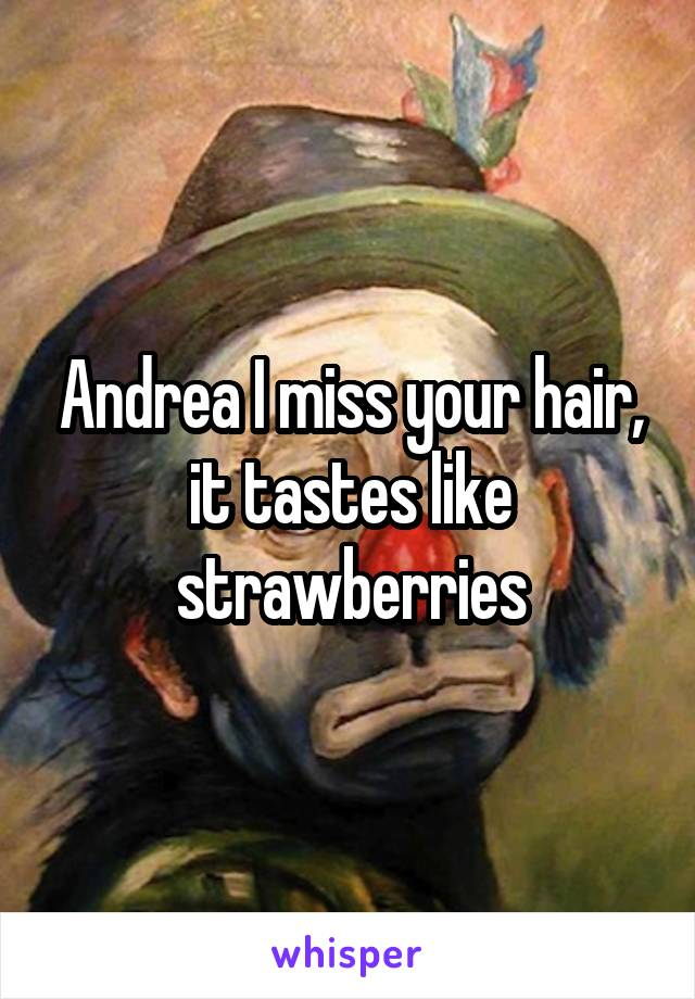 Andrea I miss your hair, it tastes like strawberries