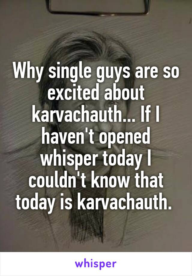 Why single guys are so excited about karvachauth... If I haven't opened whisper today I couldn't know that today is karvachauth.