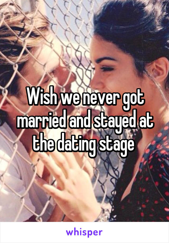 Wish we never got married and stayed at the dating stage