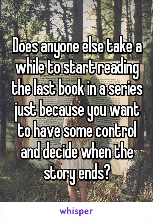 Does anyone else take a while to start reading the last book in a series just because you want to have some control and decide when the story ends?