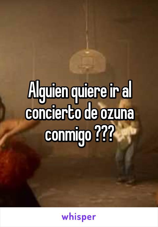 Alguien quiere ir al concierto de ozuna conmigo ???