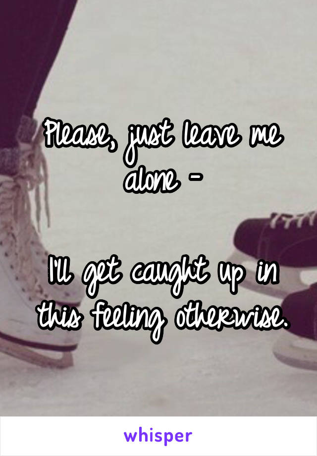 Please, just leave me alone -  I'll get caught up in this feeling otherwise.