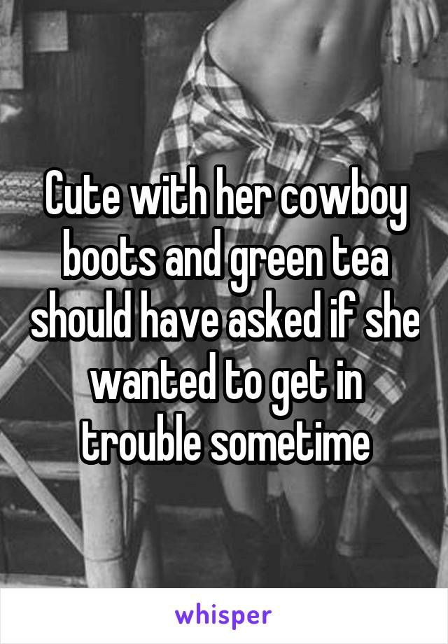 Cute with her cowboy boots and green tea should have asked if she wanted to get in trouble sometime