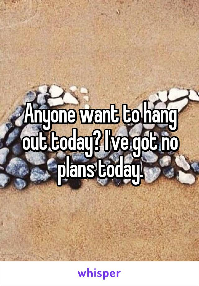 Anyone want to hang out today? I've got no plans today.