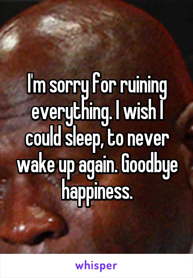 I'm sorry for ruining everything. I wish I could sleep, to never wake up again. Goodbye happiness.