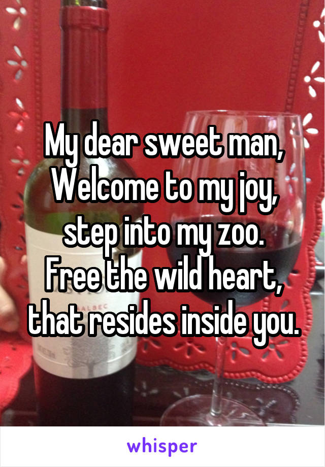 My dear sweet man, Welcome to my joy, step into my zoo. Free the wild heart, that resides inside you.