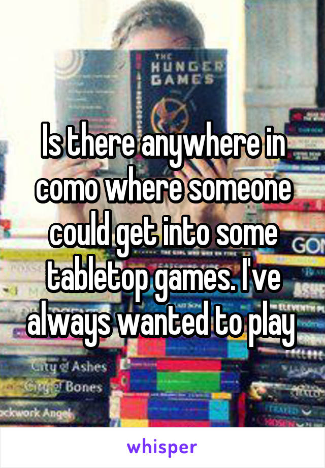 Is there anywhere in como where someone could get into some tabletop games. I've always wanted to play
