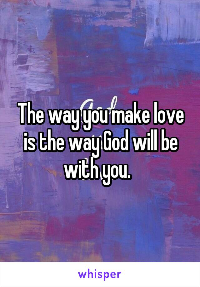 The way you make love is the way God will be with you.