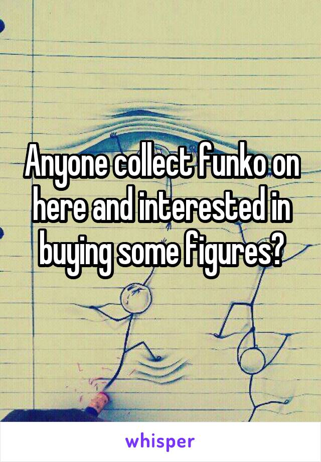 Anyone collect funko on here and interested in buying some figures?