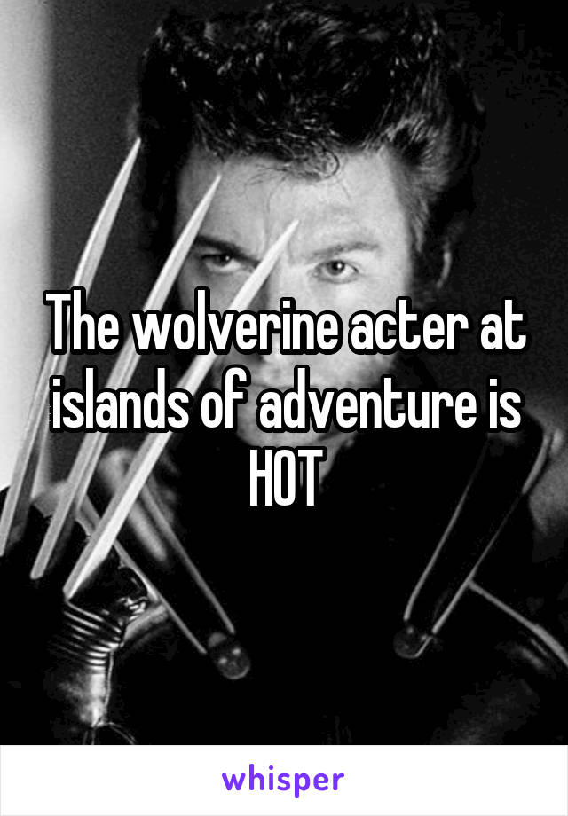 The wolverine acter at islands of adventure is HOT