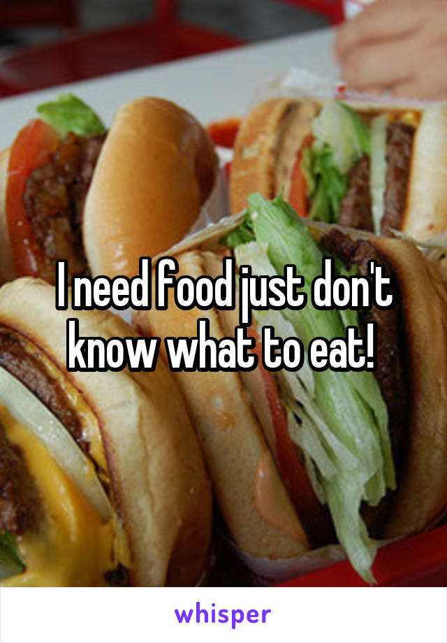 I need food just don't know what to eat!