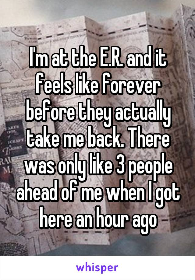 I'm at the E.R. and it feels like forever before they actually take me back. There was only like 3 people ahead of me when I got here an hour ago
