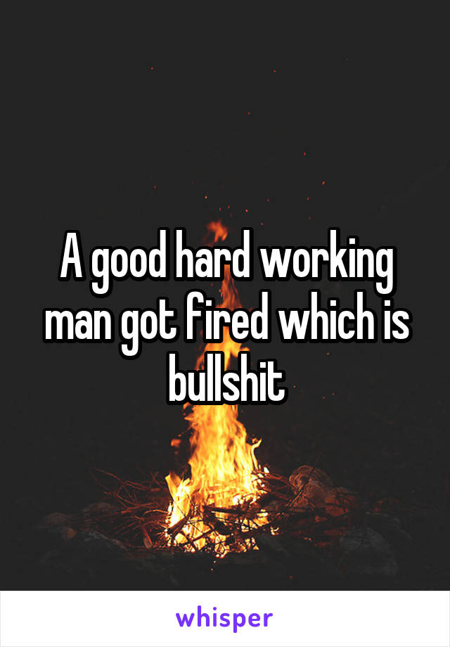 A good hard working man got fired which is bullshit