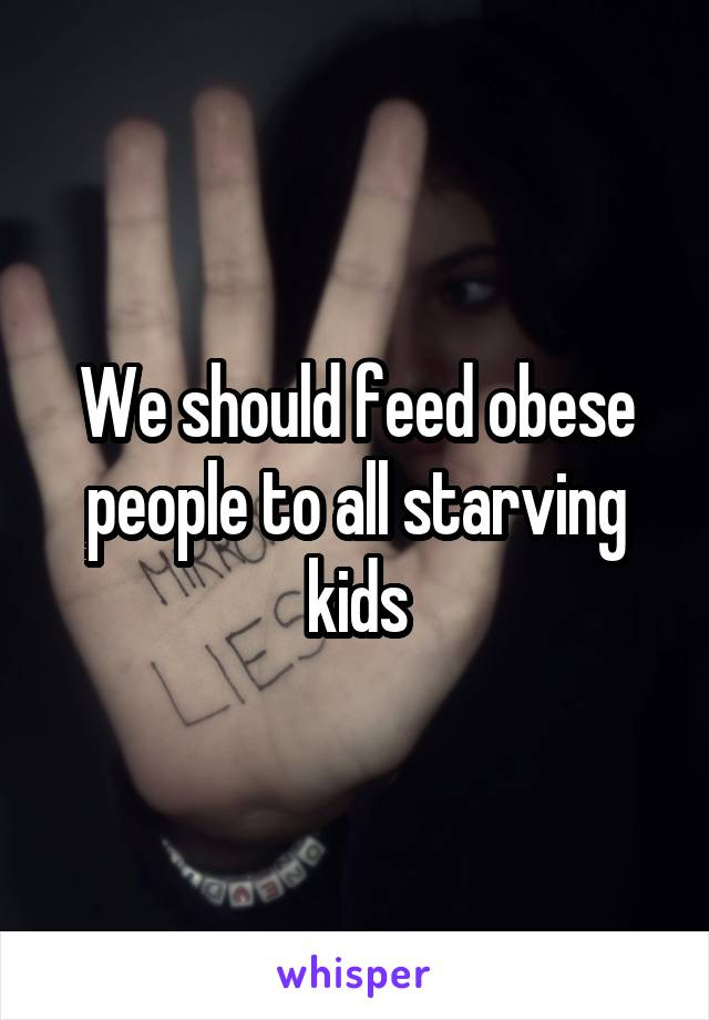 We should feed obese people to all starving kids