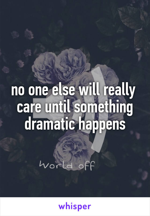 no one else will really  care until something dramatic happens