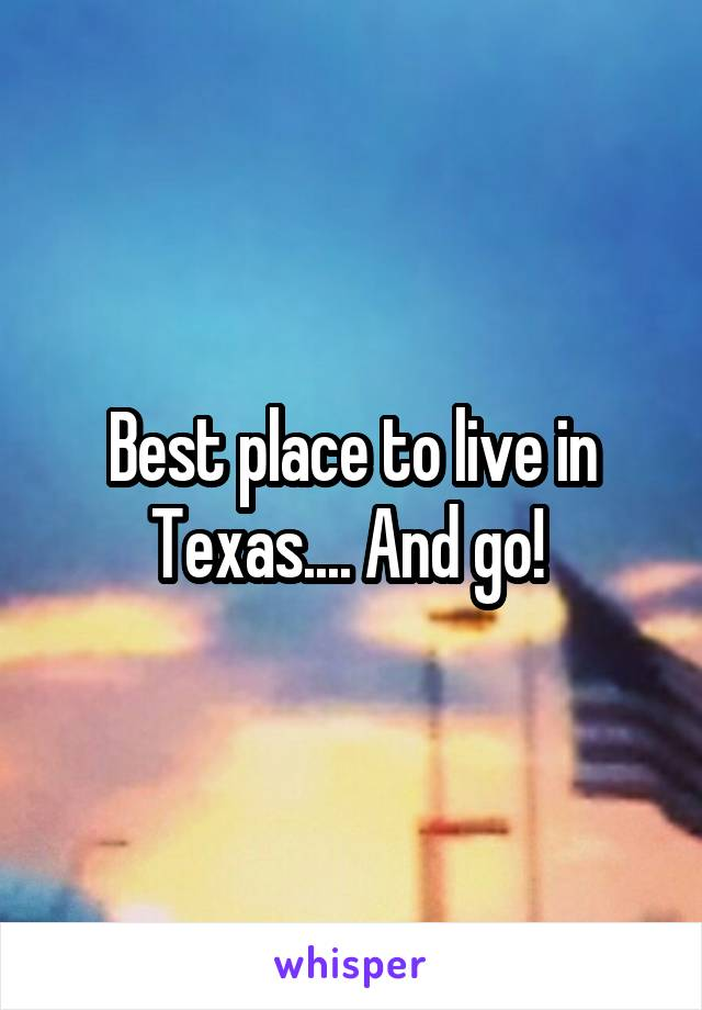 Best place to live in Texas.... And go!