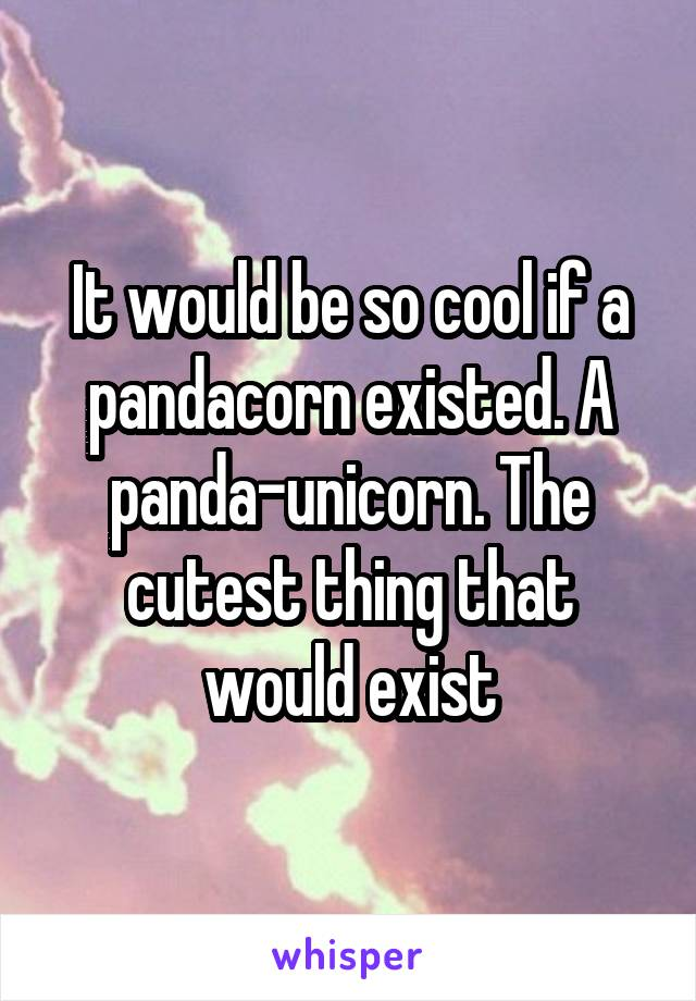 It would be so cool if a pandacorn existed. A panda-unicorn. The cutest thing that would exist