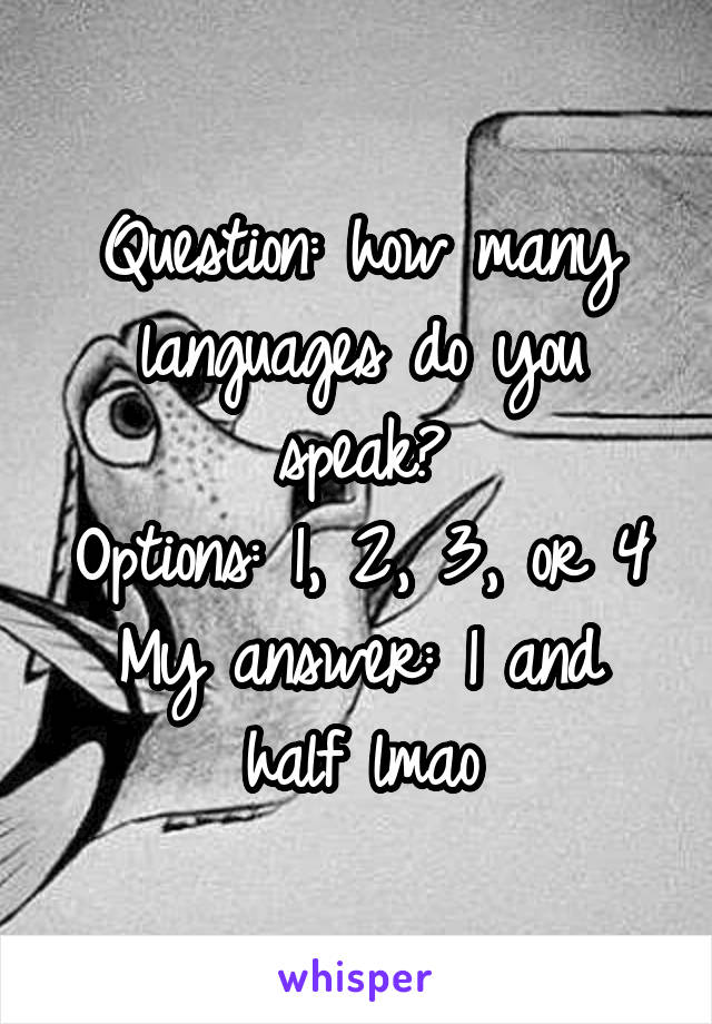 Question: how many languages do you speak? Options: 1, 2, 3, or 4 My answer: 1 and half lmao