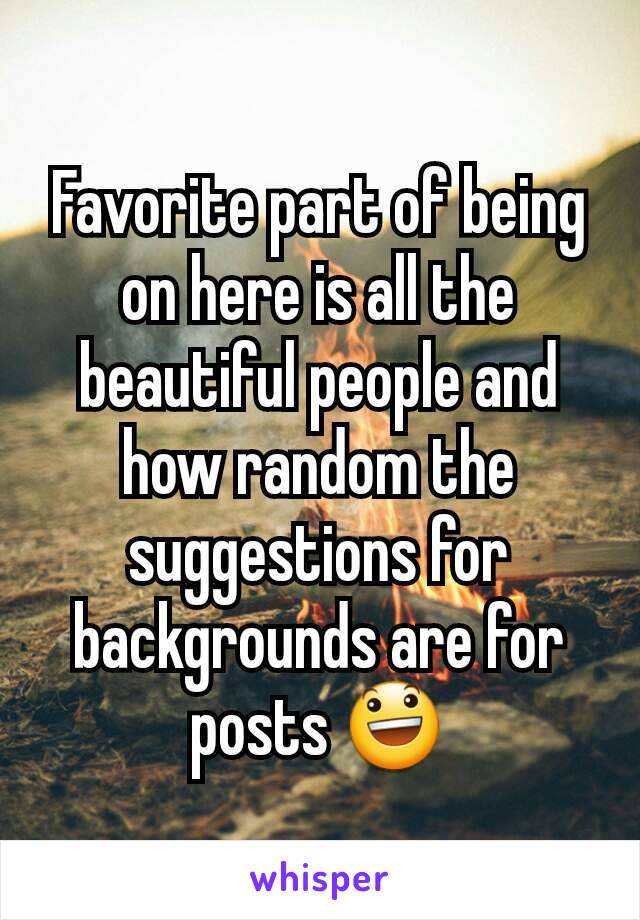Favorite part of being on here is all the beautiful people and how random the suggestions for backgrounds are for posts 😃